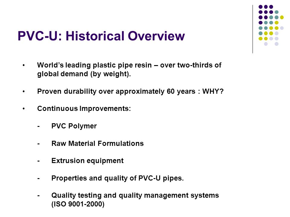 PVC-U: Historical Overview World's leading plastic pipe resin – over two-thirds of global demand (by weight).
