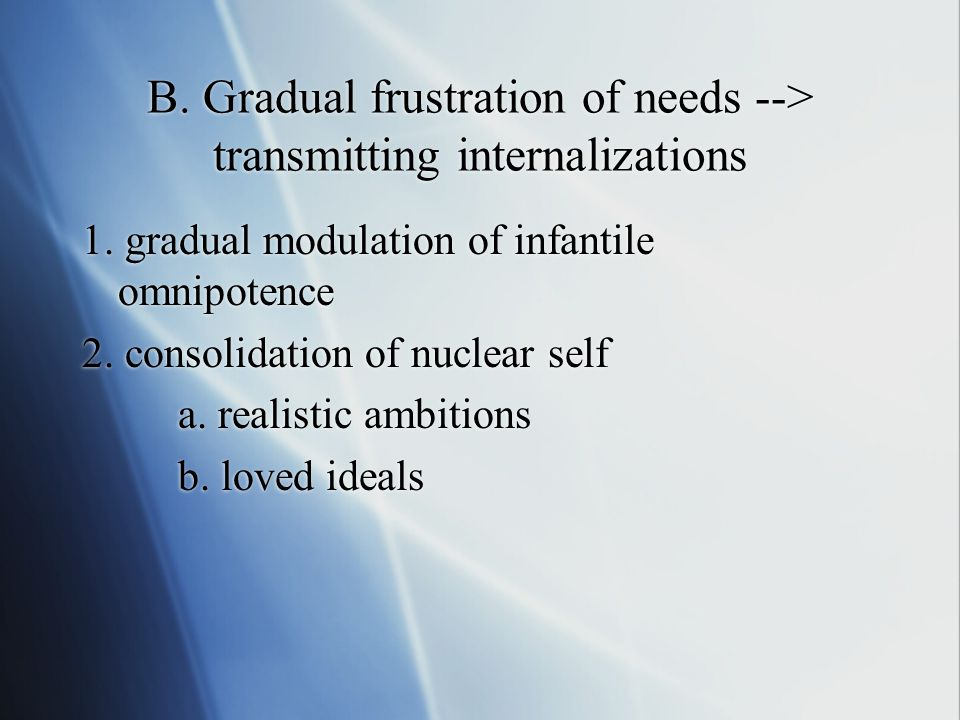 B. Gradual frustration of needs --> transmitting internalizations 1.
