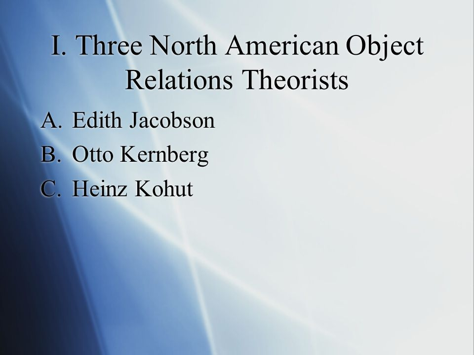 I. Three North American Object Relations Theorists A.Edith Jacobson B.Otto Kernberg C.Heinz Kohut A.Edith Jacobson B.Otto Kernberg C.Heinz Kohut