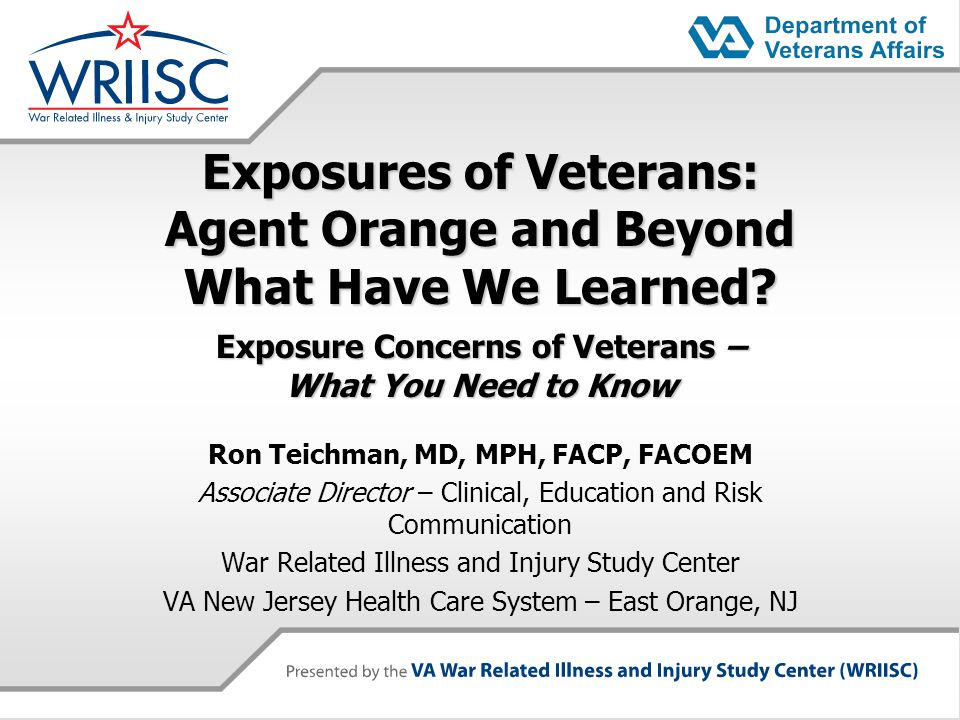 Exposures of Veterans: Agent Orange and Beyond What Have We Learned? Exposure Concerns of Veterans – What You Need to Know Ron Teichman, MD, MPH, FACP