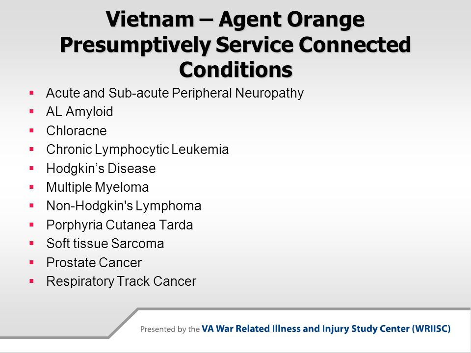Vietnam – Agent Orange Presumptively Service Connected Conditions  Acute and Sub-acute Peripheral Neuropathy  AL Amyloid  Chloracne  Chronic Lymph