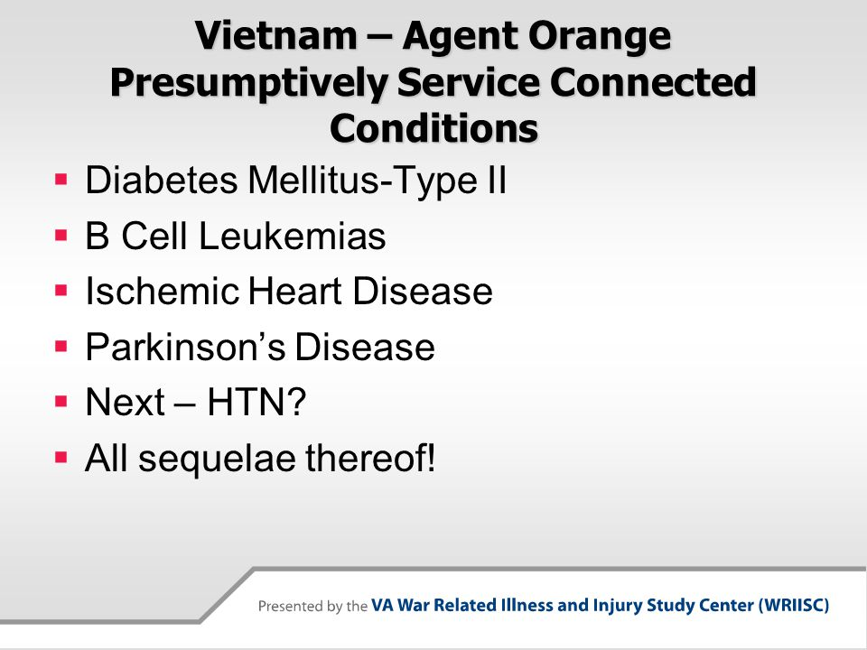 Vietnam – Agent Orange Presumptively Service Connected Conditions  Diabetes Mellitus-Type II  B Cell Leukemias  Ischemic Heart Disease  Parkinson'