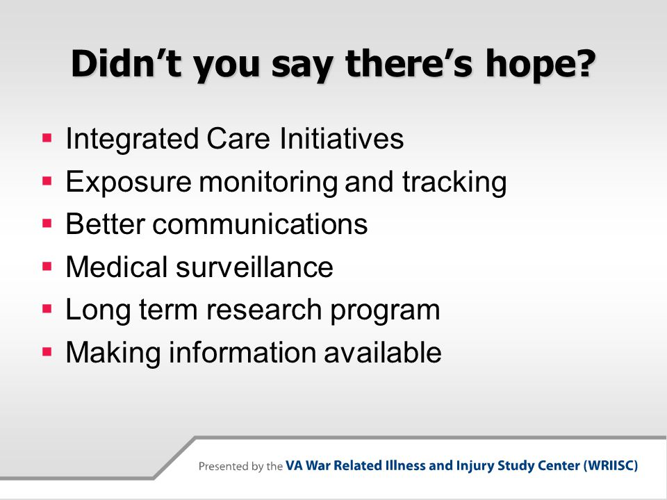 Didn't you say there's hope?  Integrated Care Initiatives  Exposure monitoring and tracking  Better communications  Medical surveillance  Long te