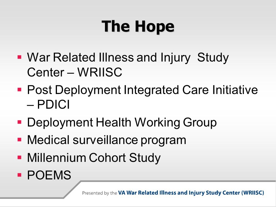 The Hope  War Related Illness and Injury Study Center – WRIISC  Post Deployment Integrated Care Initiative – PDICI  Deployment Health Working Group