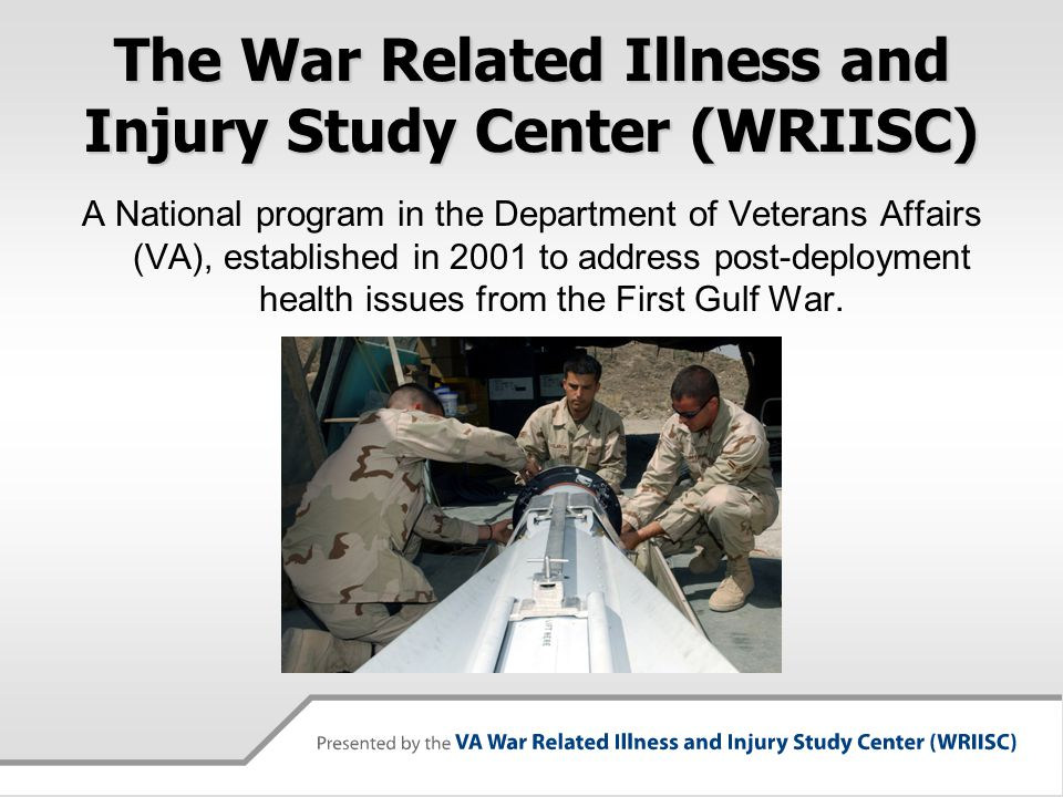 The War Related Illness and Injury Study Center (WRIISC) A National program in the Department of Veterans Affairs (VA), established in 2001 to address
