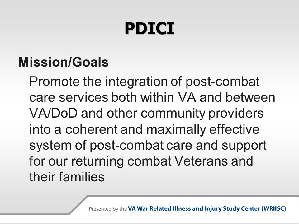 PDICI Mission/Goals Promote the integration of post-combat care services both within VA and between VA/DoD and other community providers into a cohere