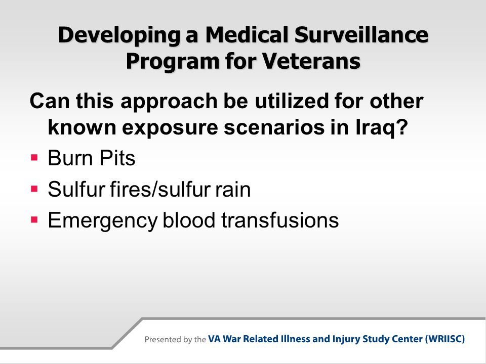 Developing a Medical Surveillance Program for Veterans Can this approach be utilized for other known exposure scenarios in Iraq?  Burn Pits  Sulfur
