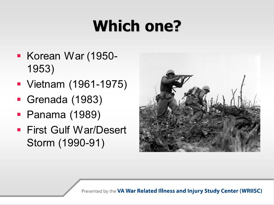 Which one?  Korean War (1950- 1953)  Vietnam (1961-1975)  Grenada (1983)  Panama (1989)  First Gulf War/Desert Storm (1990-91)