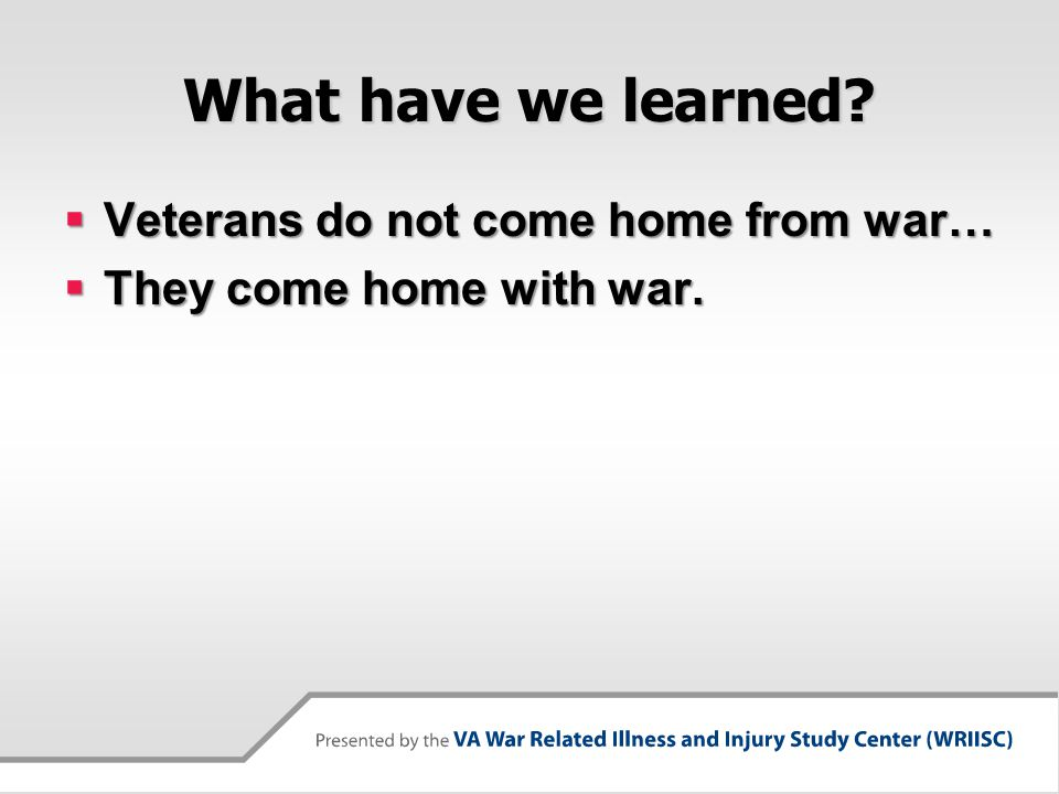What have we learned?  Veterans do not come home from war…  They come home with war.