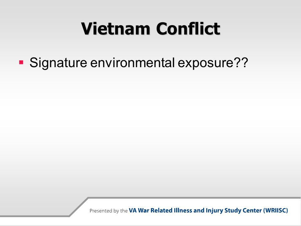 Vietnam Conflict  Signature environmental exposure??  Correct – Agent Orange!