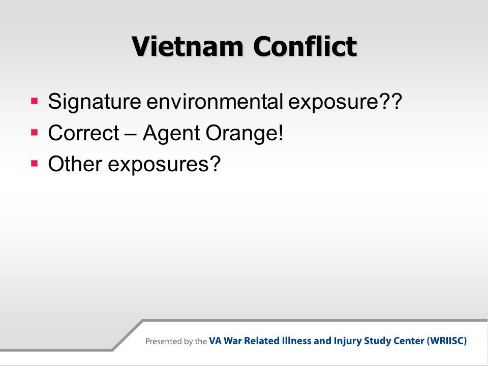 Vietnam Conflict  Signature environmental exposure??  Correct – Agent Orange!  Other exposures?