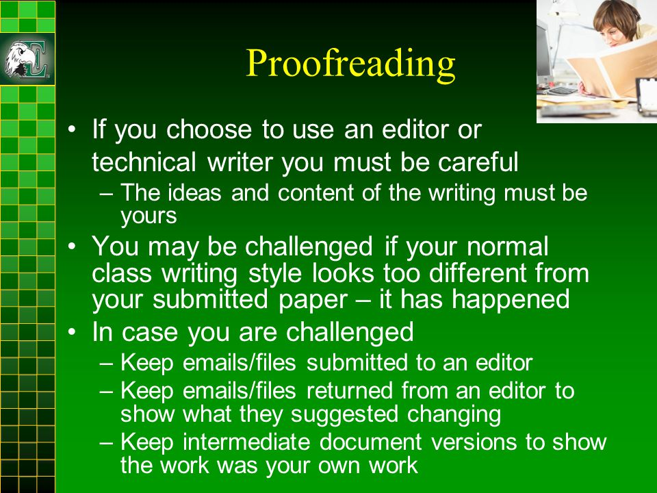 Proofreading If you choose to use an editor or technical writer you must be careful –The ideas and content of the writing must be yours You may be challenged if your normal class writing style looks too different from your submitted paper – it has happened In case you are challenged –Keep emails/files submitted to an editor –Keep emails/files returned from an editor to show what they suggested changing –Keep intermediate document versions to show the work was your own work