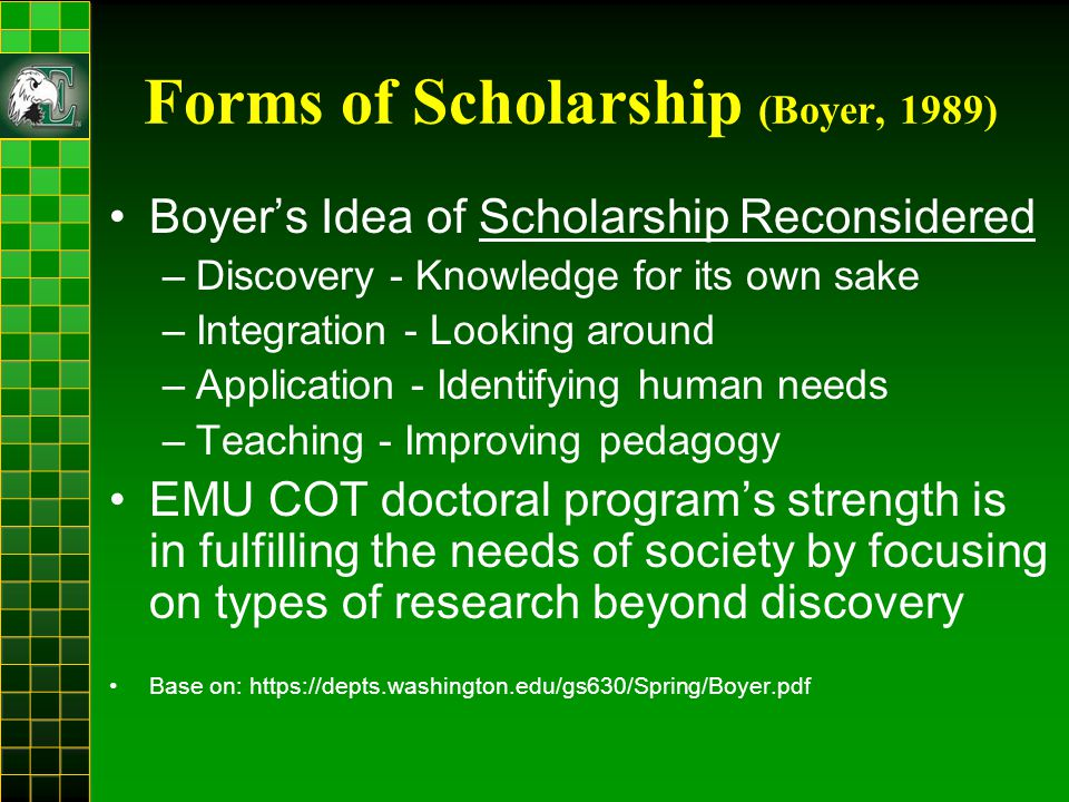 Forms of Scholarship (Boyer, 1989) Boyer's Idea of Scholarship Reconsidered –Discovery - Knowledge for its own sake –Integration - Looking around –Application - Identifying human needs –Teaching - Improving pedagogy EMU COT doctoral program's strength is in fulfilling the needs of society by focusing on types of research beyond discovery Base on: https://depts.washington.edu/gs630/Spring/Boyer.pdf