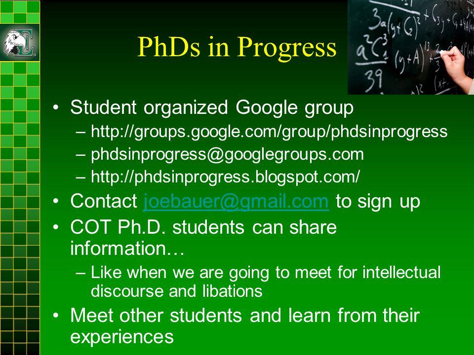 PhDs in Progress Student organized Google group –http://groups.google.com/group/phdsinprogress –phdsinprogress@googlegroups.com –http://phdsinprogress.blogspot.com/ Contact joebauer@gmail.com to sign upjoebauer@gmail.com COT Ph.D.
