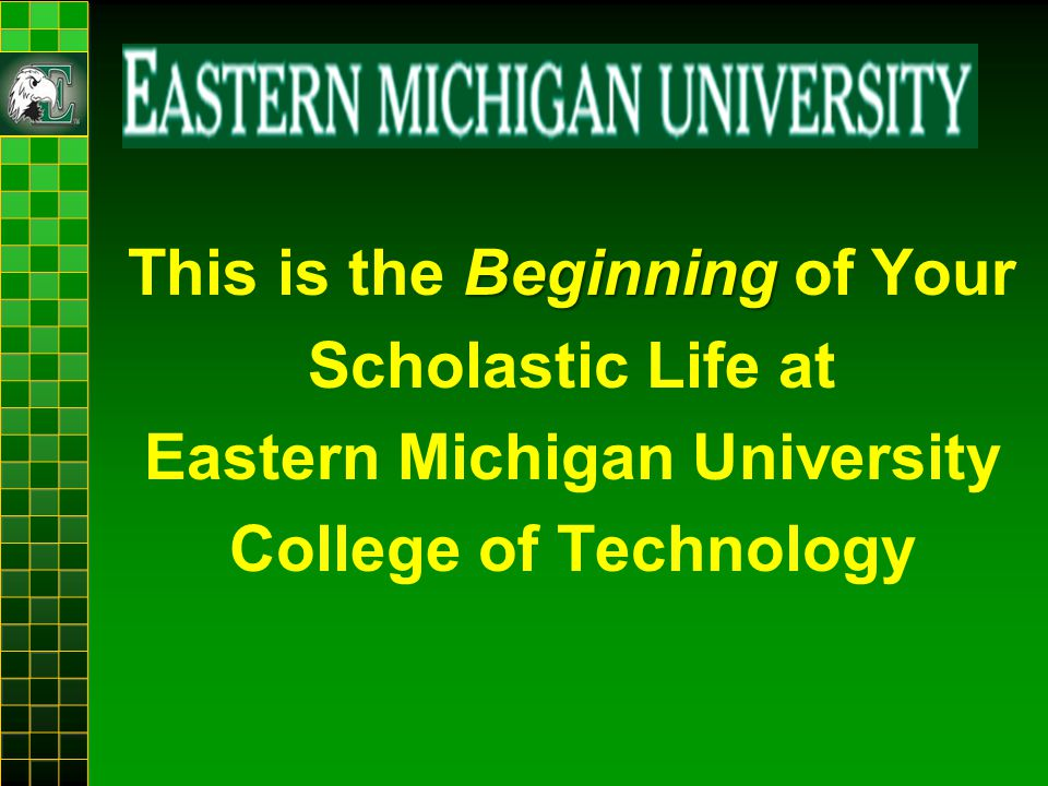 Beginning This is the Beginning of Your Scholastic Life at Eastern Michigan University College of Technology