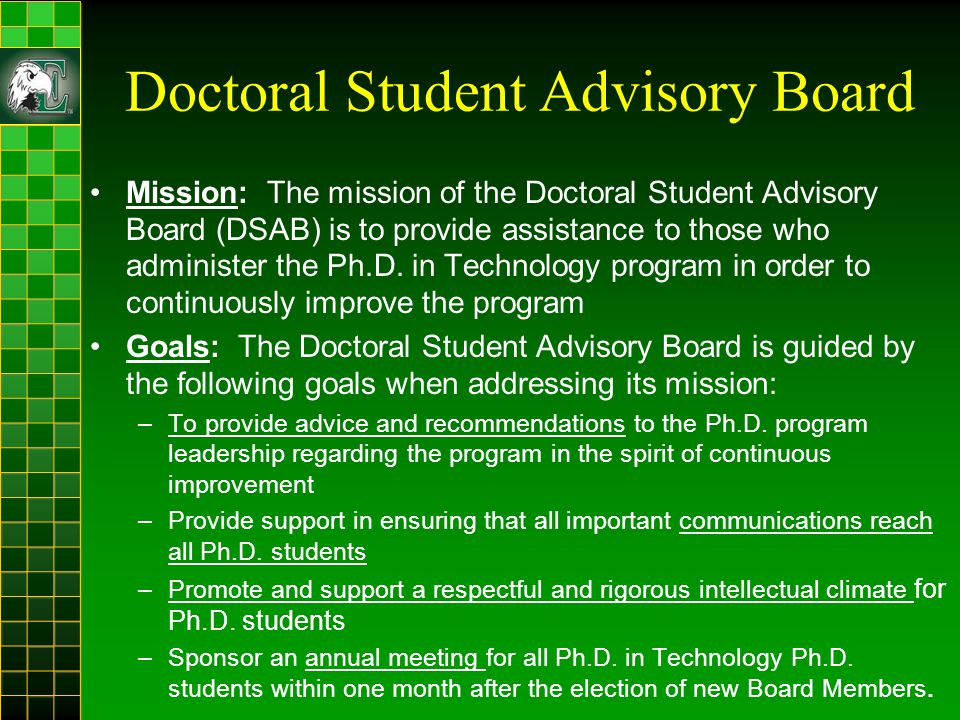 Doctoral Student Advisory Board Mission: The mission of the Doctoral Student Advisory Board (DSAB) is to provide assistance to those who administer the Ph.D.