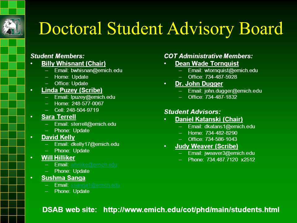 Doctoral Student Advisory Board Student Members: Billy Whisnant (Chair) –Email: bwhisnan@emich.edu –Home: Update –Office: Update Linda Puzey (Scribe) –Email: lpuzey@emich.edu –Home: 248-577-0067 –Cell: 248-504-9719 Sara Terrell –Email: sterrell@emich.edu –Phone: Update David Kelly –Email: dkelly17@emich.edu –Phone: Update Will Hilliker –Email: whillike@emich.eduwhillike@emich.edu –Phone: Update Sushma Sanga –Email: ssanga1@emich.edussanga1@emich.edu –Phone: Update COT Administrative Members: Dean Wade Tornquist –Email: wtornquist@emich.edu –Office: 734-487-5928 Dr.