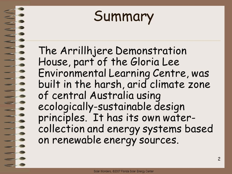 Solar Wonders, ©2007 Florida Solar Energy Center 2 Summary The Arrillhjere Demonstration House, part of the Gloria Lee Environmental Learning Centre, was built in the harsh, arid climate zone of central Australia using ecologically-sustainable design principles.