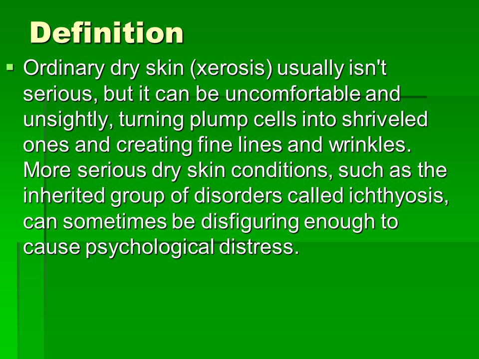 Definition  Ordinary dry skin (xerosis) usually isn t serious, but it can be uncomfortable and unsightly, turning plump cells into shriveled ones and creating fine lines and wrinkles.