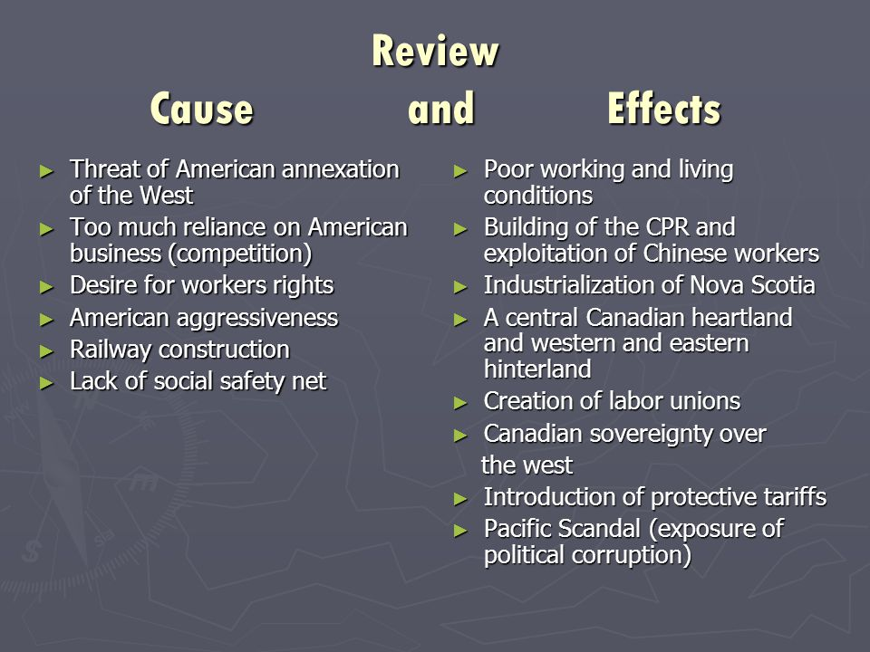 Review Cause and Effects ► Threat of American annexation of the West ► Too much reliance on American business (competition) ► Desire for workers rights ► American aggressiveness ► Railway construction ► Lack of social safety net ► Poor working and living conditions ► Building of the CPR and exploitation of Chinese workers ► Industrialization of Nova Scotia ► A central Canadian heartland and western and eastern hinterland ► Creation of labor unions ► Canadian sovereignty over the west ► Introduction of protective tariffs ► Pacific Scandal (exposure of political corruption)