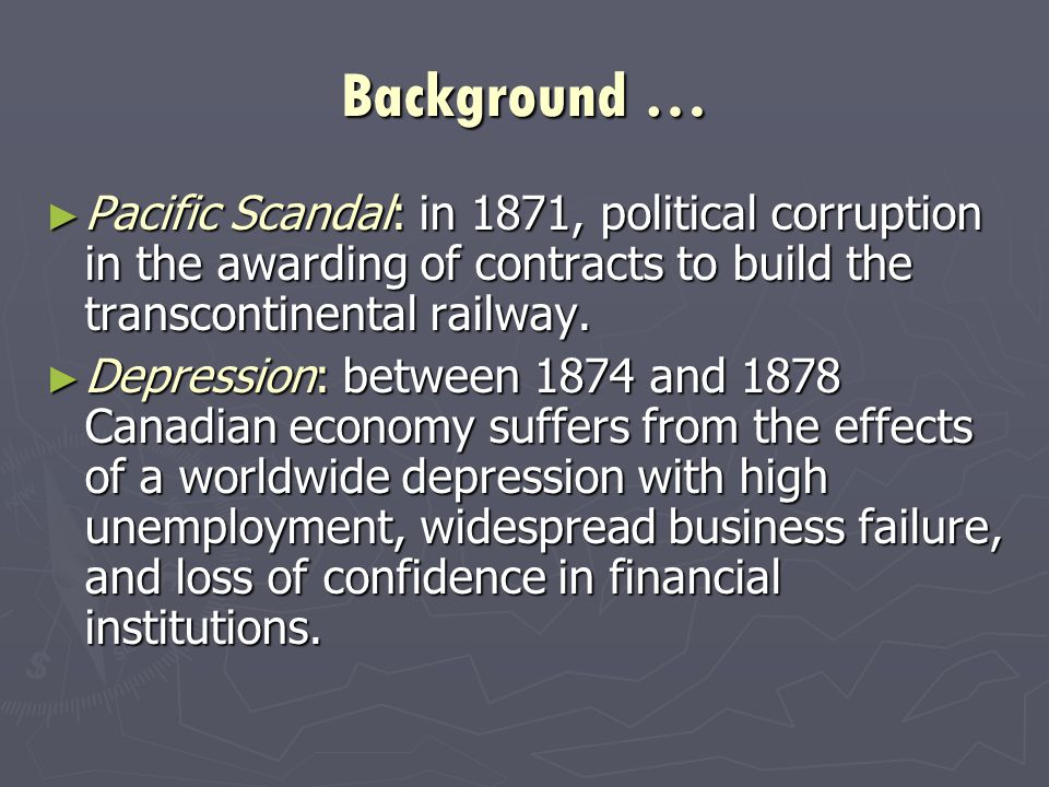 Background … ► Pacific Scandal: in 1871, political corruption in the awarding of contracts to build the transcontinental railway.