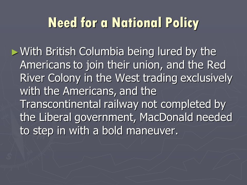 Need for a National Policy ► With British Columbia being lured by the Americans to join their union, and the Red River Colony in the West trading exclusively with the Americans, and the Transcontinental railway not completed by the Liberal government, MacDonald needed to step in with a bold maneuver.