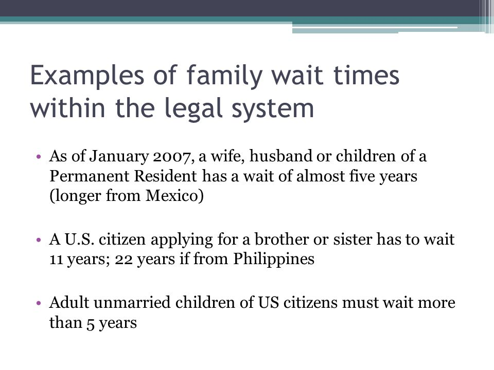 Examples of family wait times within the legal system As of January 2007, a wife, husband or children of a Permanent Resident has a wait of almost five years (longer from Mexico) A U.S.