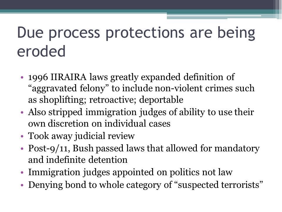 Due process protections are being eroded 1996 IIRAIRA laws greatly expanded definition of aggravated felony to include non-violent crimes such as shoplifting; retroactive; deportable Also stripped immigration judges of ability to use their own discretion on individual cases Took away judicial review Post-9/11, Bush passed laws that allowed for mandatory and indefinite detention Immigration judges appointed on politics not law Denying bond to whole category of suspected terrorists