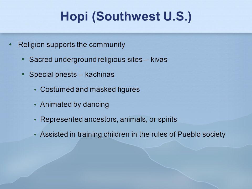 Hopi (Southwest U.S.)  Religion supports the community  Sacred underground religious sites – kivas  Special priests – kachinas  Costumed and maske