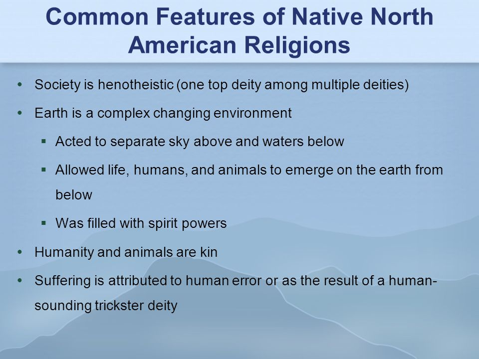 Common Features of Native North American Religions  Society is henotheistic (one top deity among multiple deities)  Earth is a complex changing env