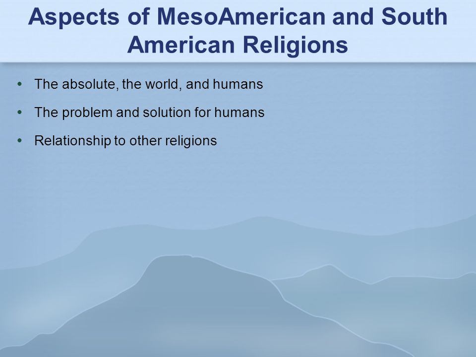 Aspects of MesoAmerican and South American Religions  The absolute, the world, and humans  The problem and solution for humans  Relationship to oth