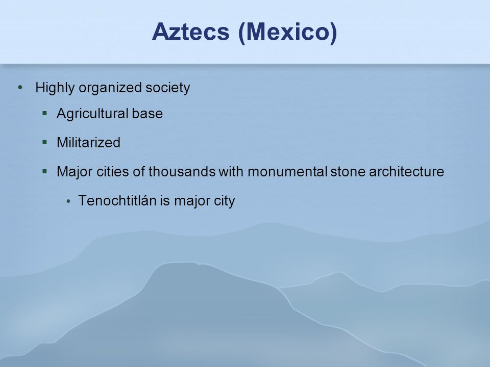 Aztecs (Mexico)  Highly organized society  Agricultural base  Militarized  Major cities of thousands with monumental stone architecture  Tenocht