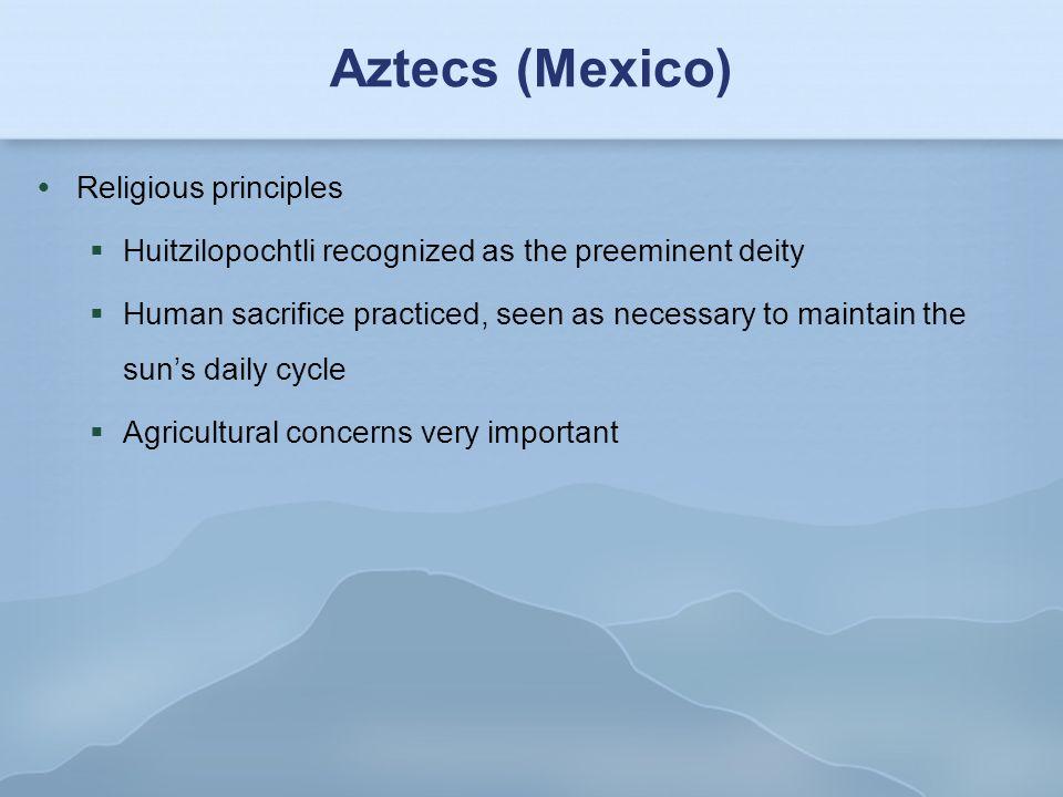 Aztecs (Mexico)  Religious principles  Huitzilopochtli recognized as the preeminent deity  Human sacrifice practiced, seen as necessary to maintain
