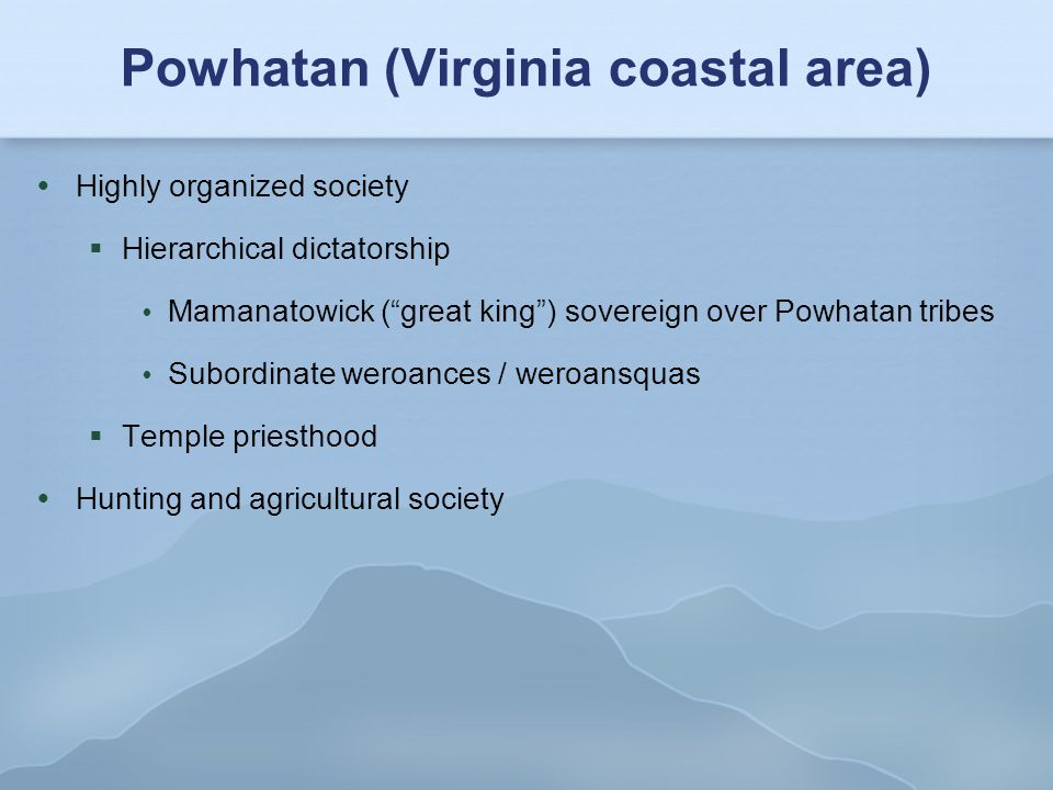 Powhatan (Virginia coastal area)  Organized priesthood  Provided medicine – wisakon  Presided over formal worship  Included sacrifices to images  Recognized beneficent deity Ahone, malevolent deity Okeus  Life after death is pleasant and well defined  Without work, they go to fields to dance and play  They eventually die there, and are later reborn