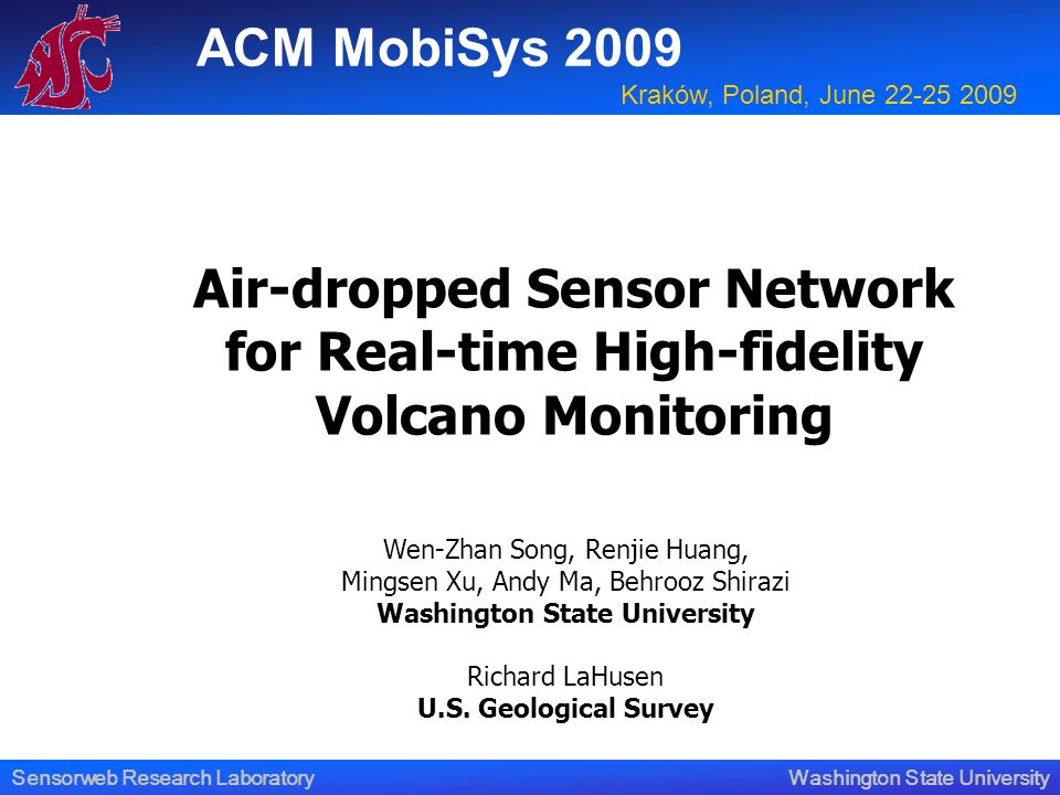 Washington State UniversitySensorweb Research Laboratory Air-dropped Sensor Network for Real-time High-fidelity Volcano Monitoring Wen-Zhan Song, Renjie Huang, Mingsen Xu, Andy Ma, Behrooz Shirazi Washington State University Richard LaHusen U.S.