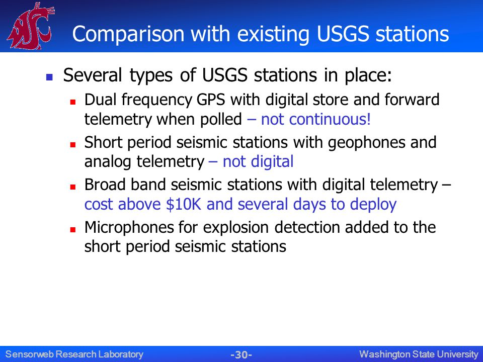-30- Washington State UniversitySensorweb Research Laboratory Comparison with existing USGS stations Several types of USGS stations in place: Dual frequency GPS with digital store and forward telemetry when polled – not continuous.