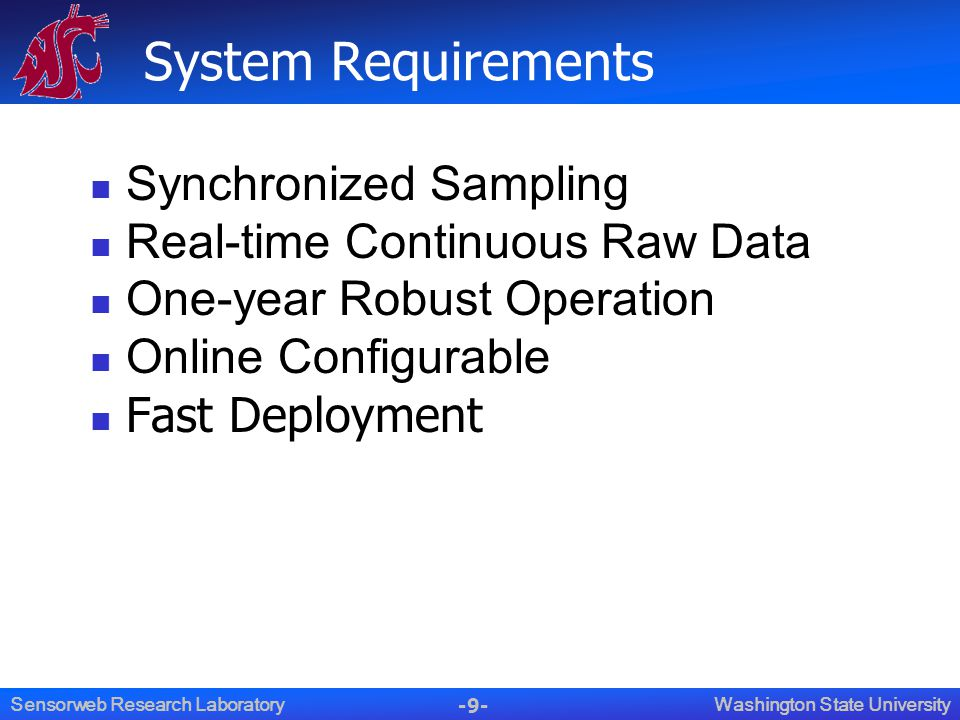 -9- Washington State UniversitySensorweb Research Laboratory System Requirements Synchronized Sampling Real-time Continuous Raw Data One-year Robust Operation Online Configurable Fast Deployment