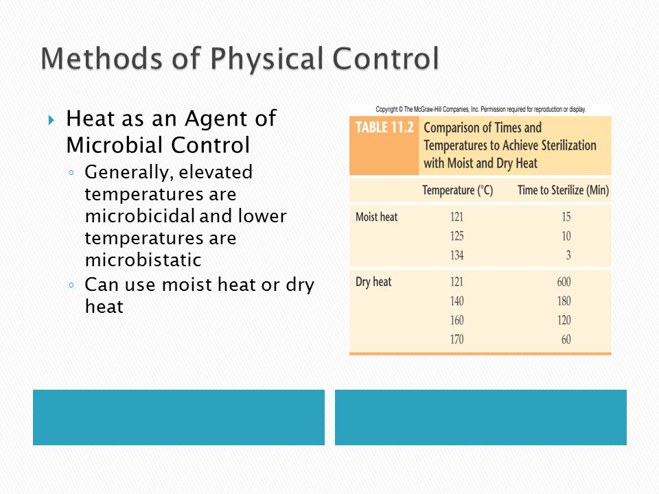  Heat as an Agent of Microbial Control ◦ Generally, elevated temperatures are microbicidal and lower temperatures are microbistatic ◦ Can use moist heat or dry heat