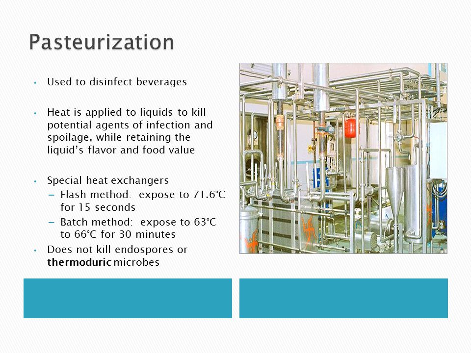 Used to disinfect beverages Heat is applied to liquids to kill potential agents of infection and spoilage, while retaining the liquid's flavor and food value Special heat exchangers – Flash method: expose to 71.6°C for 15 seconds – Batch method: expose to 63°C to 66°C for 30 minutes Does not kill endospores or thermoduric microbes