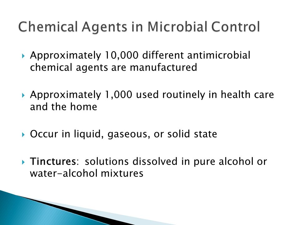  Approximately 10,000 different antimicrobial chemical agents are manufactured  Approximately 1,000 used routinely in health care and the home  Occur in liquid, gaseous, or solid state  Tinctures: solutions dissolved in pure alcohol or water-alcohol mixtures