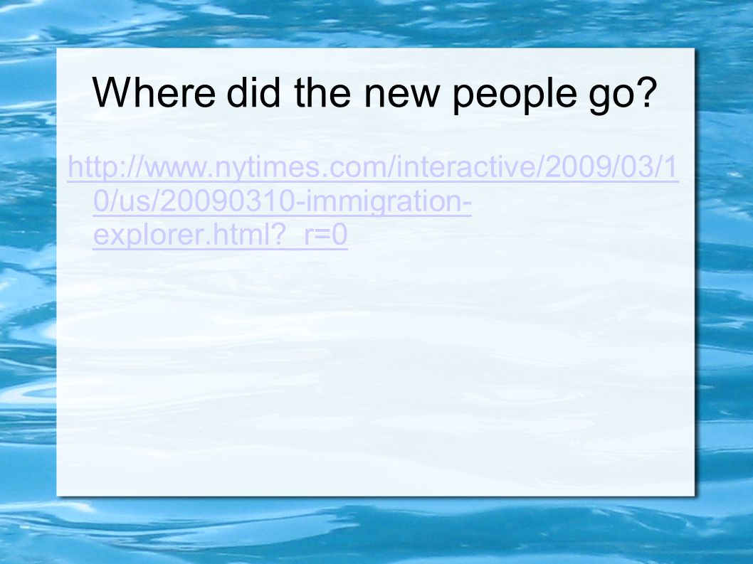 Where did the new people go? http://www.nytimes.com/interactive/2009/03/1 0/us/20090310-immigration- explorer.html?_r=0