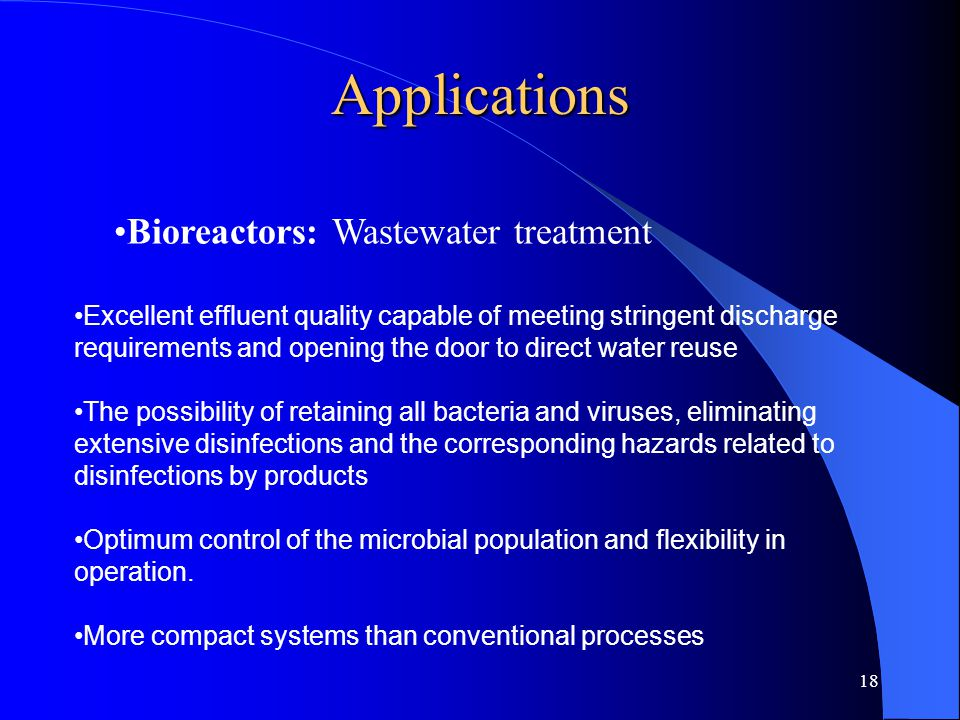 18 Applications Bioreactors: Wastewater treatment Excellent effluent quality capable of meeting stringent discharge requirements and opening the door