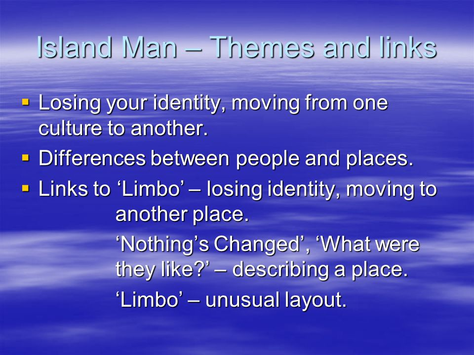 Island Man  Tells of a man who has moved to London from the Caribbean, but misses home.  First half of poem are his memories/dreams of home. Then we
