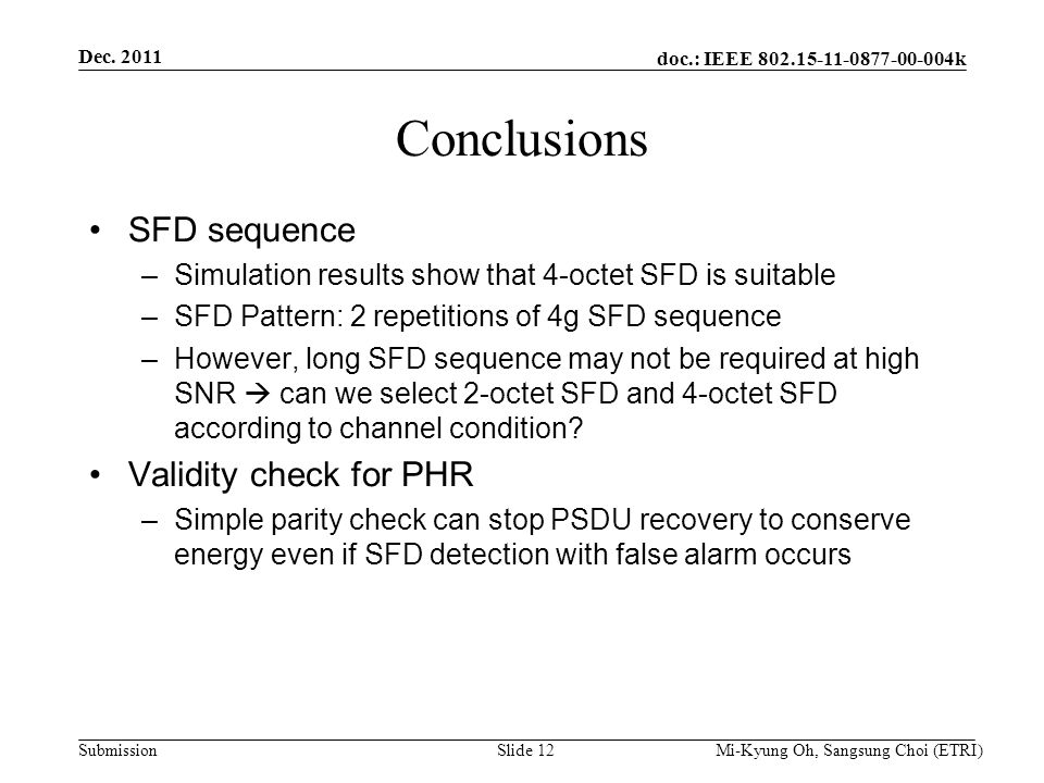 doc.: IEEE 802.15-11-0877-00-004k Submission Conclusions SFD sequence –Simulation results show that 4-octet SFD is suitable –SFD Pattern: 2 repetitions of 4g SFD sequence –However, long SFD sequence may not be required at high SNR  can we select 2-octet SFD and 4-octet SFD according to channel condition.