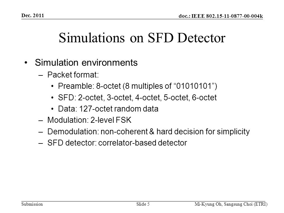 doc.: IEEE 802.15-11-0877-00-004k Submission Simulations on SFD Detector Simulation environments –Packet format: Preamble: 8-octet (8 multiples of 01010101 ) SFD: 2-octet, 3-octet, 4-octet, 5-octet, 6-octet Data: 127-octet random data –Modulation: 2-level FSK –Demodulation: non-coherent & hard decision for simplicity –SFD detector: correlator-based detector Dec.