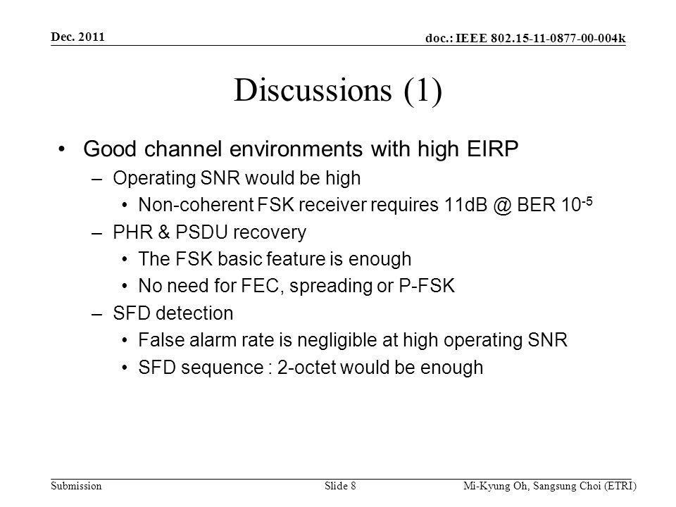 doc.: IEEE 802.15-11-0877-00-004k Submission Discussions (1) Good channel environments with high EIRP –Operating SNR would be high Non-coherent FSK receiver requires 11dB @ BER 10 -5 –PHR & PSDU recovery The FSK basic feature is enough No need for FEC, spreading or P-FSK –SFD detection False alarm rate is negligible at high operating SNR SFD sequence : 2-octet would be enough Dec.