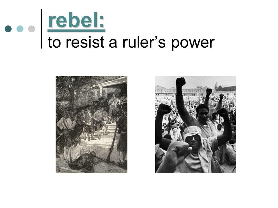 rebel: rebel: to resist a ruler's power