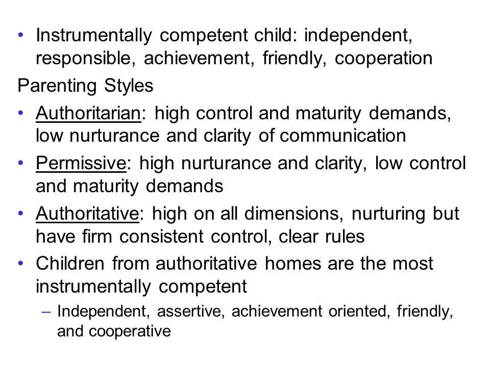 Instrumentally competent child: independent, responsible, achievement, friendly, cooperation Parenting Styles Authoritarian: high control and maturity demands, low nurturance and clarity of communication Permissive: high nurturance and clarity, low control and maturity demands Authoritative: high on all dimensions, nurturing but have firm consistent control, clear rules Children from authoritative homes are the most instrumentally competent –Independent, assertive, achievement oriented, friendly, and cooperative