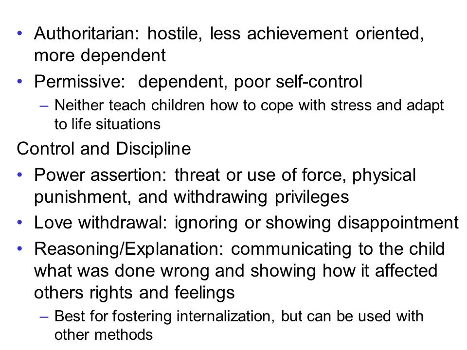 Authoritarian: hostile, less achievement oriented, more dependent Permissive: dependent, poor self-control –Neither teach children how to cope with stress and adapt to life situations Control and Discipline Power assertion: threat or use of force, physical punishment, and withdrawing privileges Love withdrawal: ignoring or showing disappointment Reasoning/Explanation: communicating to the child what was done wrong and showing how it affected others rights and feelings –Best for fostering internalization, but can be used with other methods