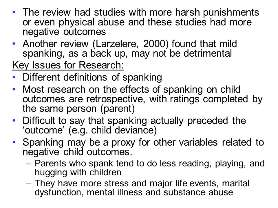 The review had studies with more harsh punishments or even physical abuse and these studies had more negative outcomes Another review (Larzelere, 2000) found that mild spanking, as a back up, may not be detrimental Key Issues for Research: Different definitions of spanking Most research on the effects of spanking on child outcomes are retrospective, with ratings completed by the same person (parent) Difficult to say that spanking actually preceded the 'outcome' (e.g.